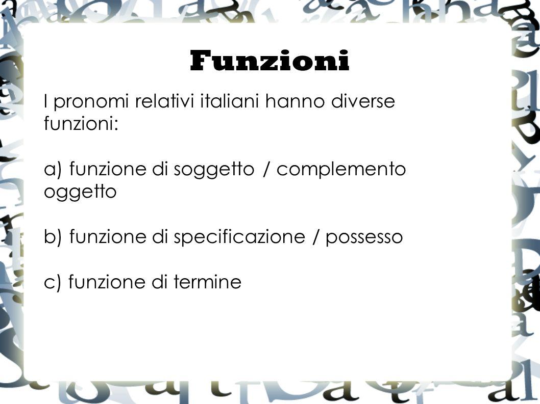 I pronomi relativi italiani hanno diverse funzioni: a) funzione di soggetto / complemento oggetto b) funzione di specificazione / possesso c) funzione di termine Funzioni