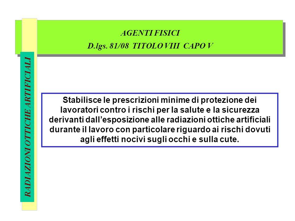 AGENTI FISICI D.lgs. 81/08 TITOLO VIII CAPO V RADIAZIONI OTTICHE ARTIFICIALI Stabilisce le prescrizioni minime di protezione dei lavoratori contro i r