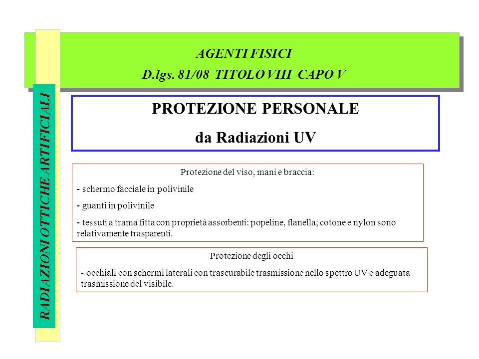 AGENTI FISICI D.lgs. 81/08 TITOLO VIII CAPO V RADIAZIONI OTTICHE ARTIFICIALI PROTEZIONE PERSONALE da Radiazioni UV Protezione del viso, mani e braccia