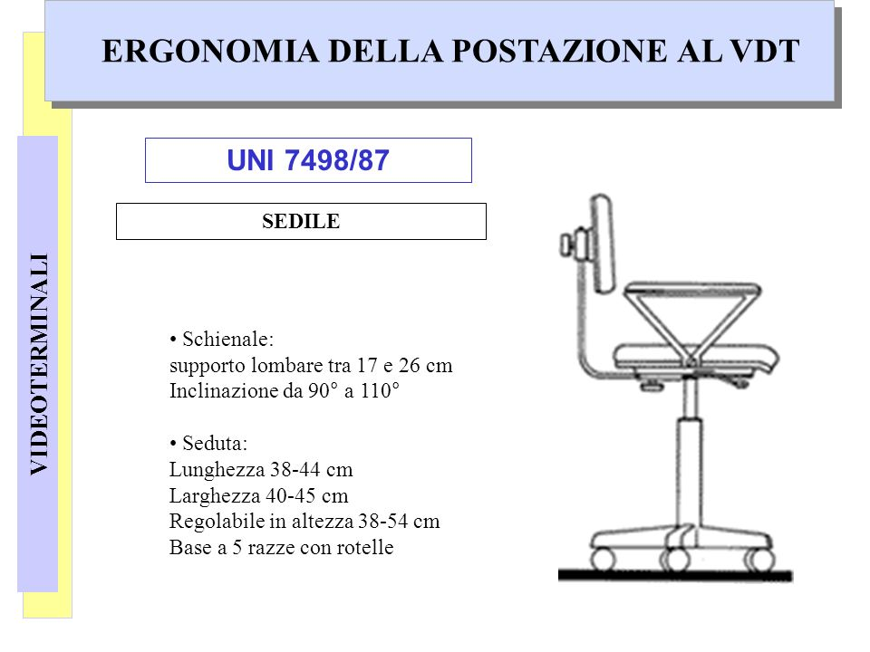 VIDEOTERMINALI ERGONOMIA DELLA POSTAZIONE AL VDT SEDILE Schienale: supporto lombare tra 17 e 26 cm Inclinazione da 90° a 110° Seduta: Lunghezza 38-44