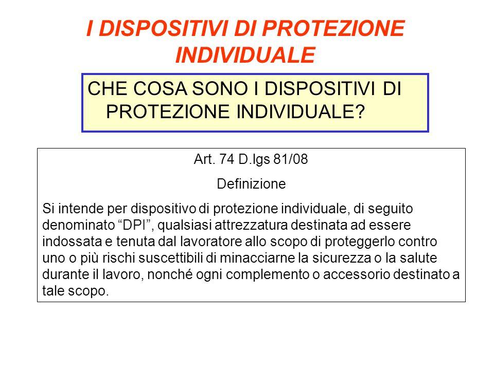 I DISPOSITIVI DI PROTEZIONE INDIVIDUALE CHE COSA SONO I DISPOSITIVI DI PROTEZIONE INDIVIDUALE? Art. 74 D.lgs 81/08 Definizione Si intende per disposit