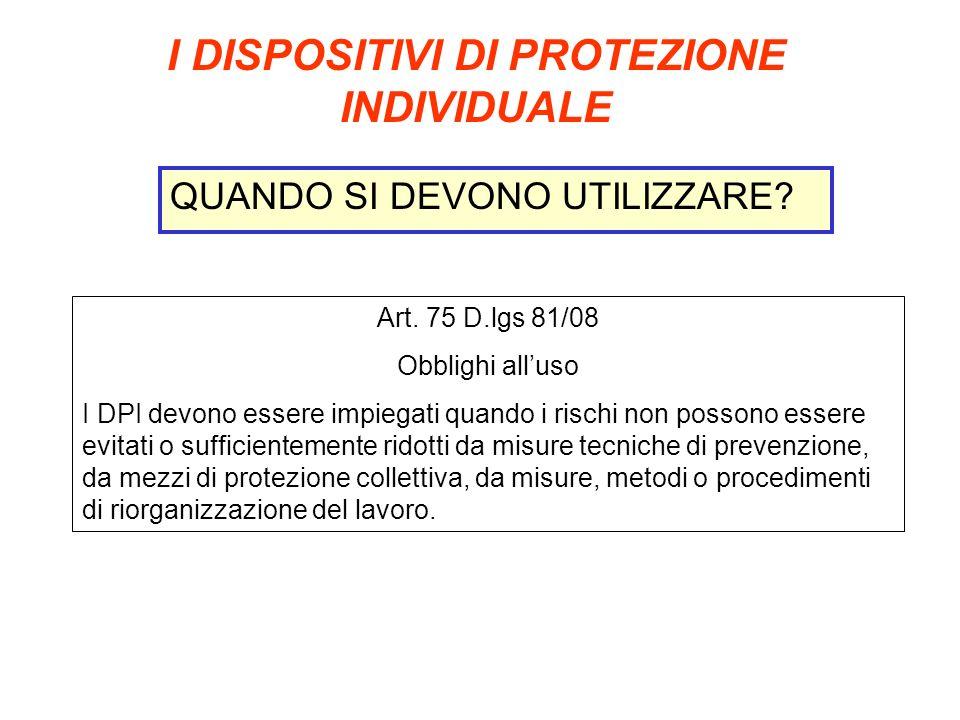 I DISPOSITIVI DI PROTEZIONE INDIVIDUALE QUANDO SI DEVONO UTILIZZARE? Art. 75 D.lgs 81/08 Obblighi alluso I DPI devono essere impiegati quando i rischi