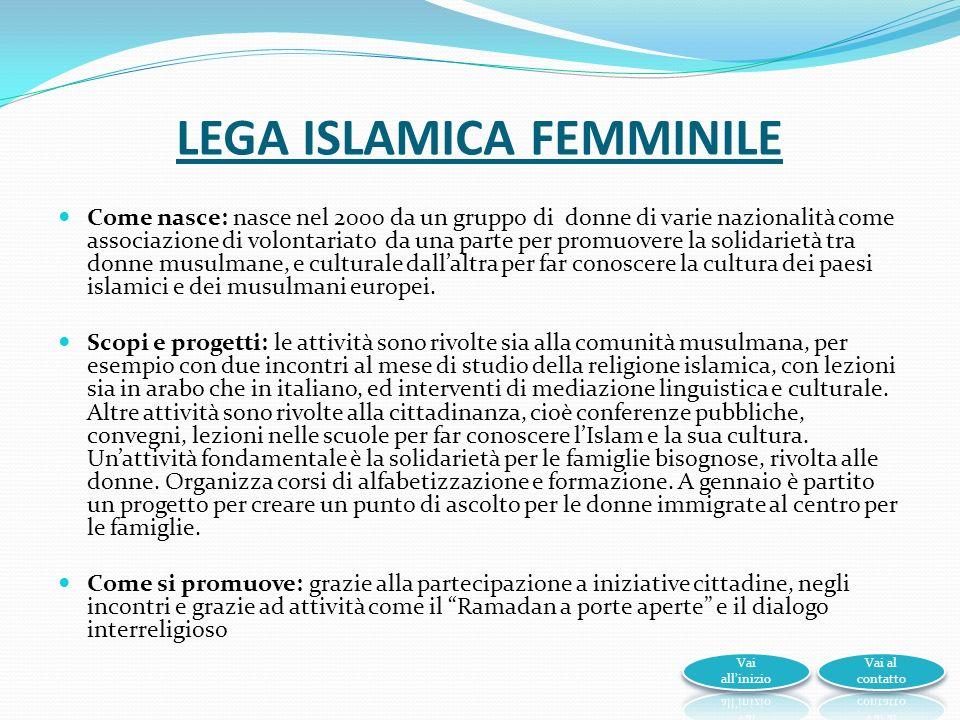 LEGA ISLAMICA FEMMINILE Come nasce: nasce nel 2000 da un gruppo di donne di varie nazionalità come associazione di volontariato da una parte per promuovere la solidarietà tra donne musulmane, e culturale dallaltra per far conoscere la cultura dei paesi islamici e dei musulmani europei.