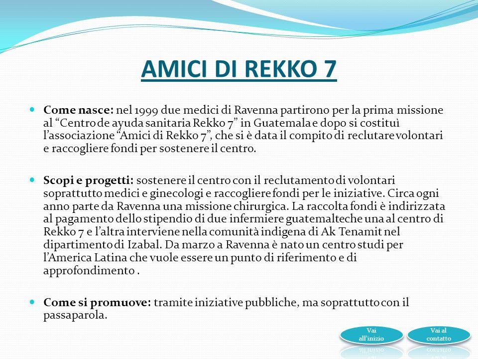 AMICI DI REKKO 7 Come nasce: nel 1999 due medici di Ravenna partirono per la prima missione al Centro de ayuda sanitaria Rekko 7 in Guatemala e dopo si costituì lassociazione Amici di Rekko 7, che si è data il compito di reclutare volontari e raccogliere fondi per sostenere il centro.