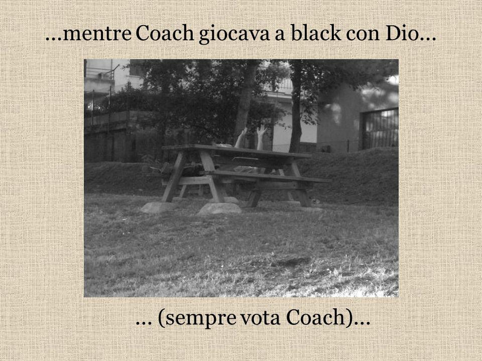 ...mentre Coach giocava a black con Dio...... (sempre vota Coach)...