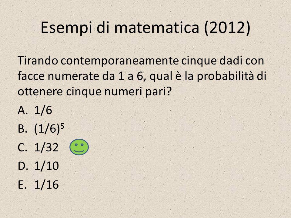 Esempi di matematica (2012) Tirando contemporaneamente cinque dadi con facce numerate da 1 a 6, qual è la probabilità di ottenere cinque numeri pari.