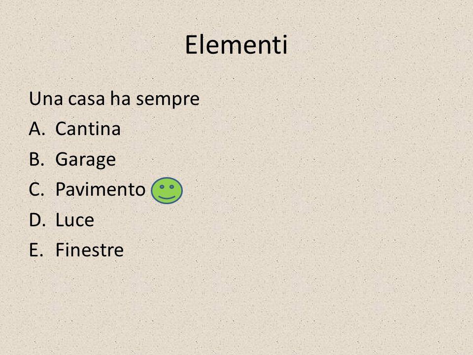 Elementi Una casa ha sempre A.Cantina B.Garage C.Pavimento D.Luce E.Finestre