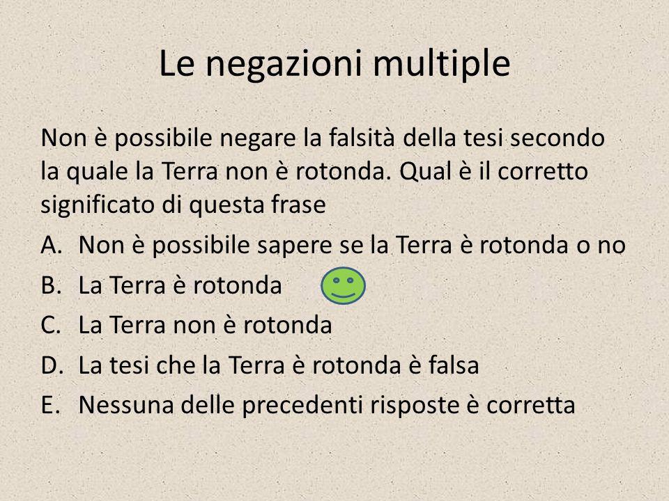 Le negazioni multiple Non è possibile negare la falsità della tesi secondo la quale la Terra non è rotonda.
