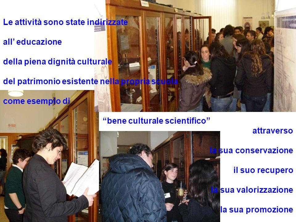 Le attività sono state indirizzate all educazione della piena dignità culturale del patrimonio esistente nella propria scuola come esempio di bene culturale scientifico attraverso la sua conservazione il suo recupero la sua valorizzazione la sua promozione