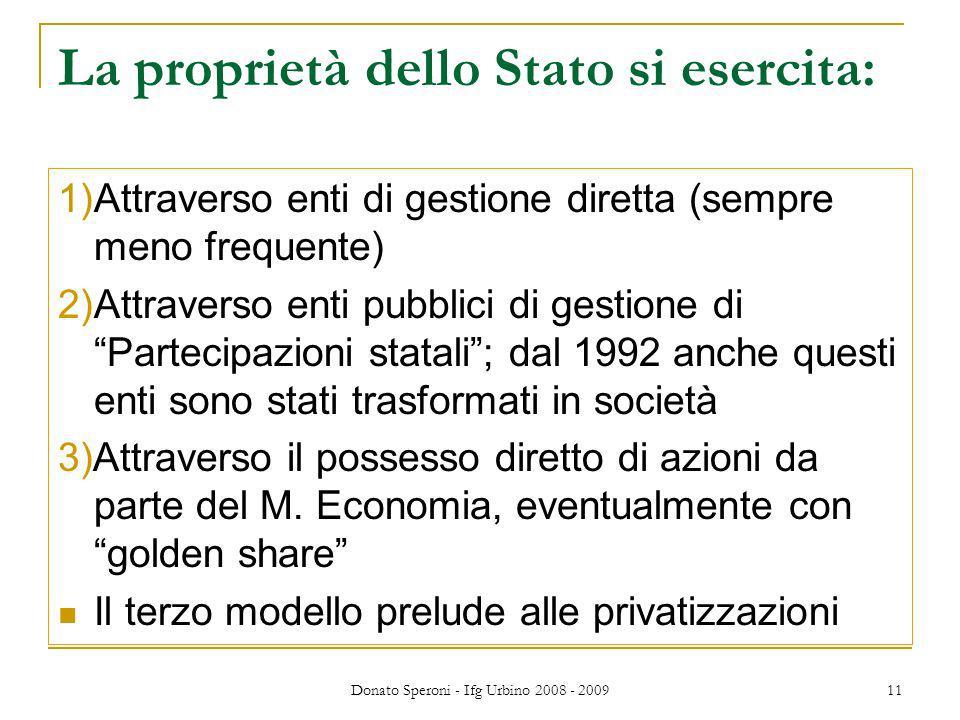 Donato Speroni - Ifg Urbino 2008 - 2009 11 La proprietà dello Stato si esercita: 1)Attraverso enti di gestione diretta (sempre meno frequente) 2)Attraverso enti pubblici di gestione di Partecipazioni statali; dal 1992 anche questi enti sono stati trasformati in società 3)Attraverso il possesso diretto di azioni da parte del M.