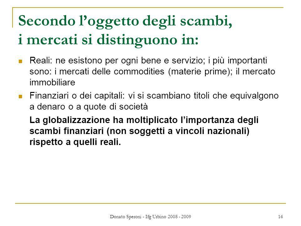 Donato Speroni - Ifg Urbino 2008 - 2009 16 Secondo loggetto degli scambi, i mercati si distinguono in: Reali: ne esistono per ogni bene e servizio; i