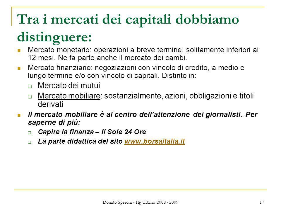 Donato Speroni - Ifg Urbino 2008 - 2009 17 Tra i mercati dei capitali dobbiamo distinguere: Mercato monetario: operazioni a breve termine, solitamente inferiori ai 12 mesi.