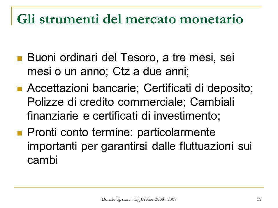 Donato Speroni - Ifg Urbino 2008 - 2009 18 Gli strumenti del mercato monetario Buoni ordinari del Tesoro, a tre mesi, sei mesi o un anno; Ctz a due an