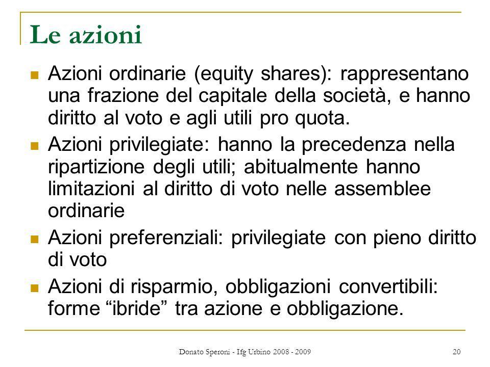 Donato Speroni - Ifg Urbino 2008 - 2009 20 Le azioni Azioni ordinarie (equity shares): rappresentano una frazione del capitale della società, e hanno diritto al voto e agli utili pro quota.