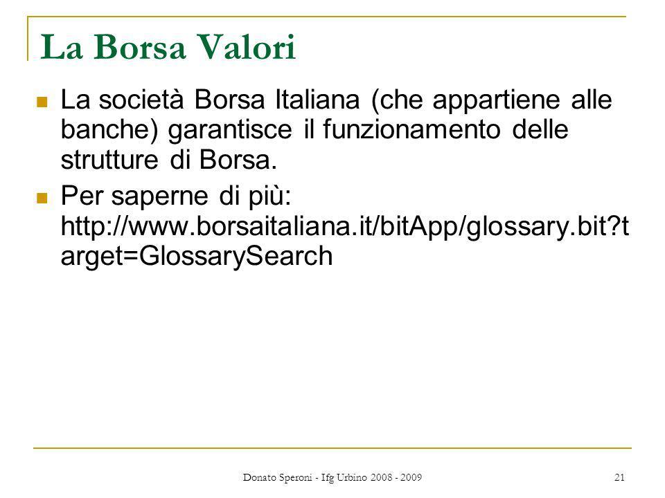 Donato Speroni - Ifg Urbino 2008 - 2009 21 La Borsa Valori La società Borsa Italiana (che appartiene alle banche) garantisce il funzionamento delle strutture di Borsa.