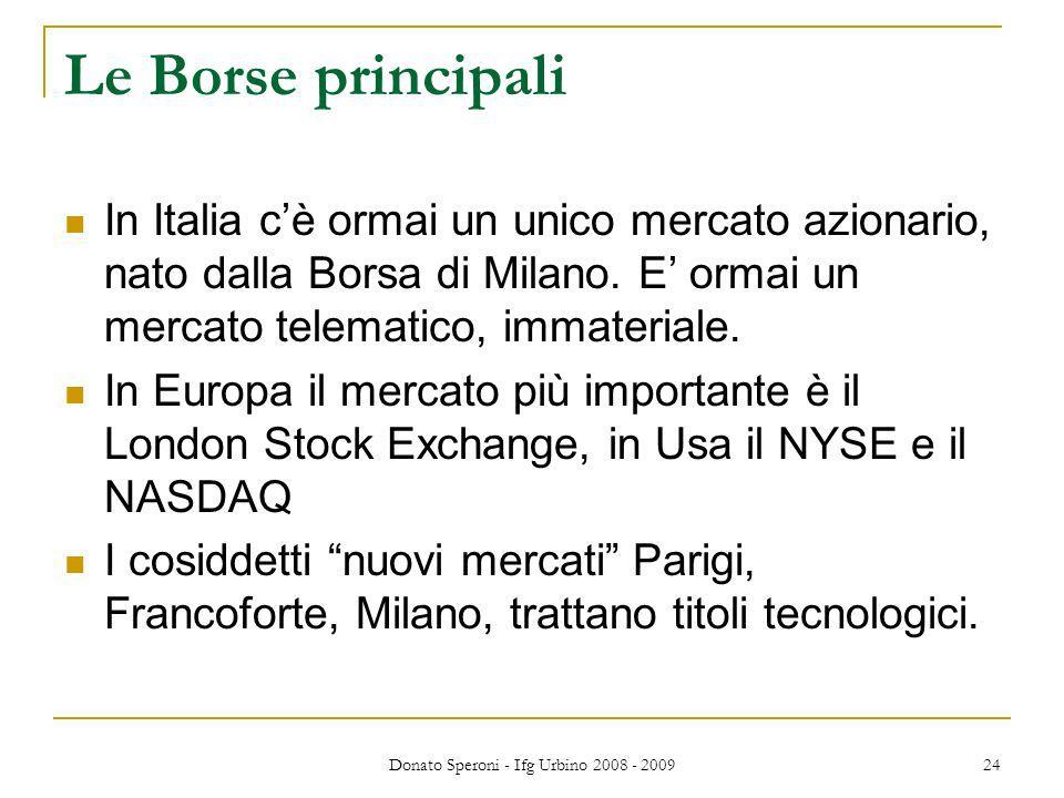 Donato Speroni - Ifg Urbino 2008 - 2009 24 Le Borse principali In Italia cè ormai un unico mercato azionario, nato dalla Borsa di Milano.