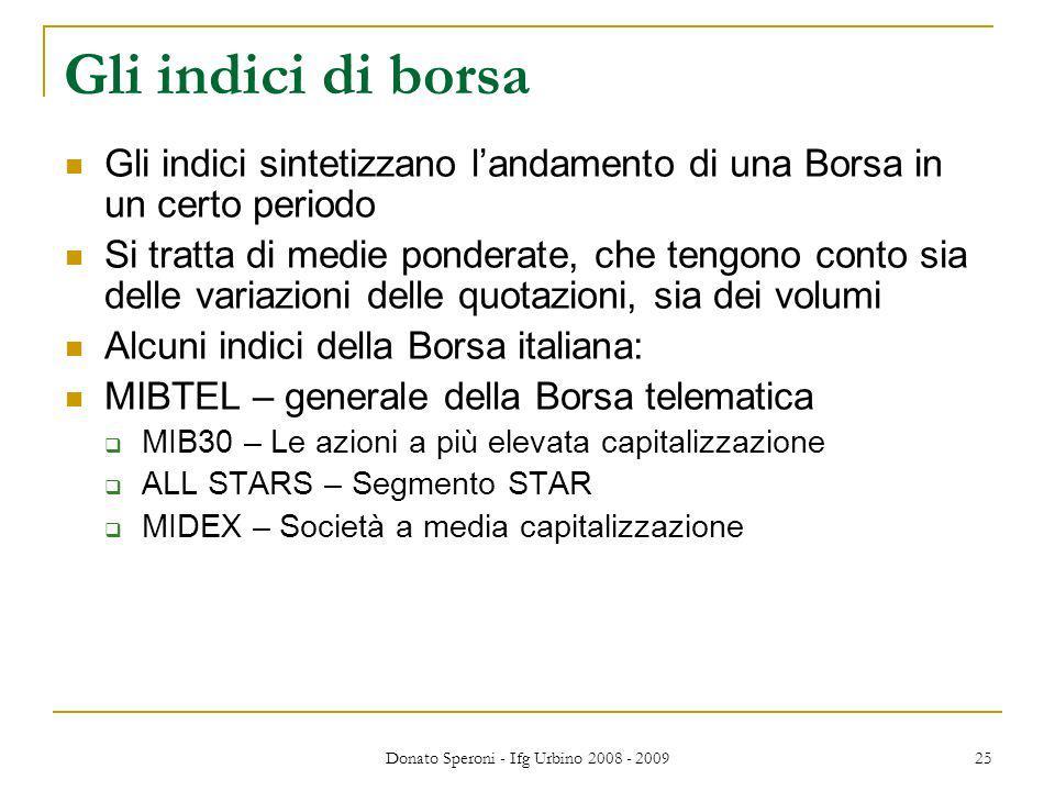 Donato Speroni - Ifg Urbino 2008 - 2009 25 Gli indici di borsa Gli indici sintetizzano landamento di una Borsa in un certo periodo Si tratta di medie