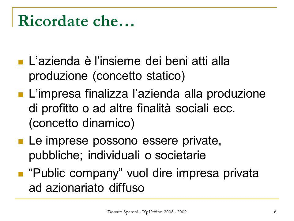 Donato Speroni - Ifg Urbino 2008 - 2009 6 Ricordate che… Lazienda è linsieme dei beni atti alla produzione (concetto statico) Limpresa finalizza lazienda alla produzione di profitto o ad altre finalità sociali ecc.