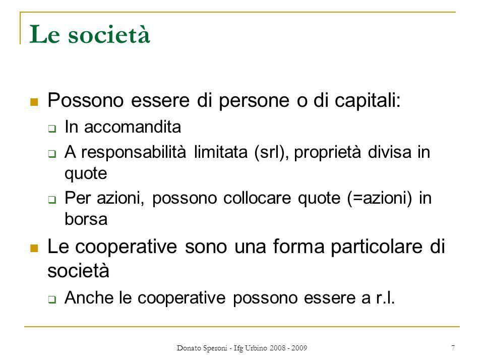 Donato Speroni - Ifg Urbino 2008 - 2009 7 Le società Possono essere di persone o di capitali: In accomandita A responsabilità limitata (srl), propriet