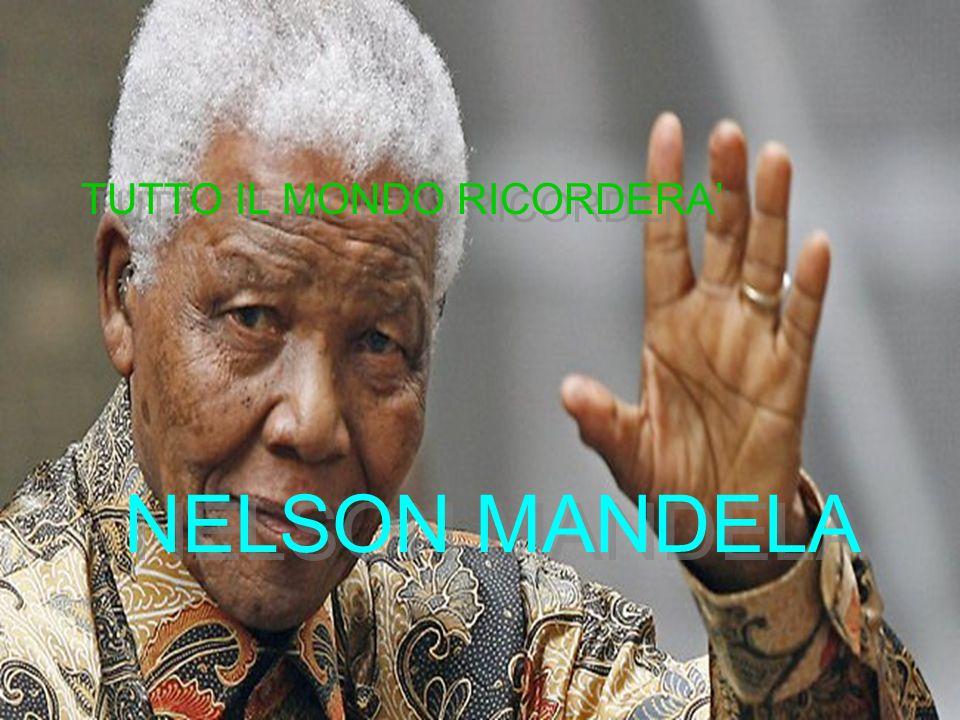 TUTTO IL MONDO RICORDERA NELSON MANDELA TUTTO IL MONDO RICORDERA NELSON MANDELA