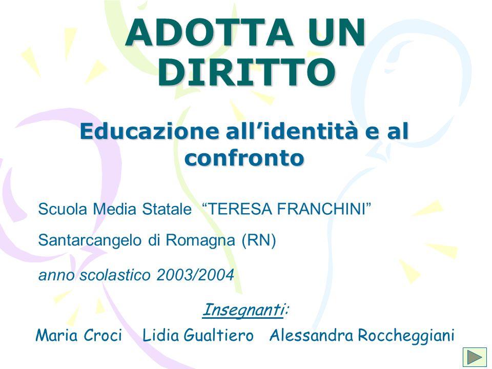 ADOTTA UN DIRITTO Educazione allidentità e al confronto Scuola Media Statale TERESA FRANCHINI Santarcangelo di Romagna (RN) anno scolastico 2003/2004