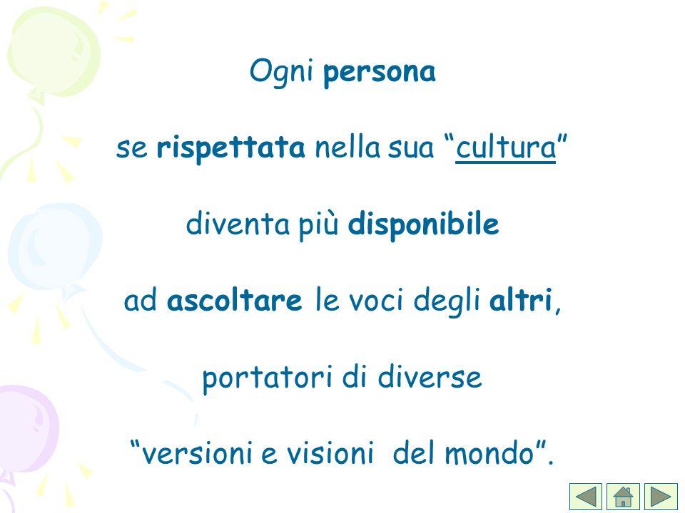 Ogni persona se rispettata nella sua cultura diventa più disponibile ad ascoltare le voci degli altri, portatori di diverse versioni e visioni del mon