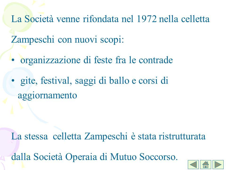 La Società venne rifondata nel 1972 nella celletta Zampeschi con nuovi scopi: organizzazione di feste fra le contrade gite, festival, saggi di ballo e