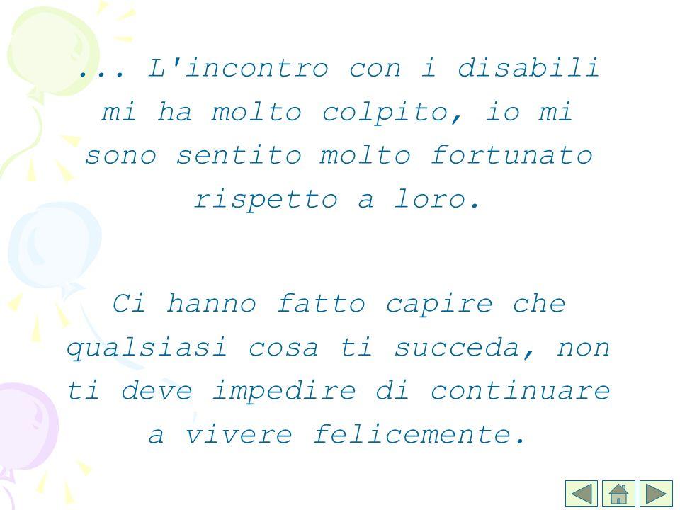 Ci hanno fatto capire che qualsiasi cosa ti succeda, non ti deve impedire di continuare a vivere felicemente.... L'incontro con i disabili mi ha molto