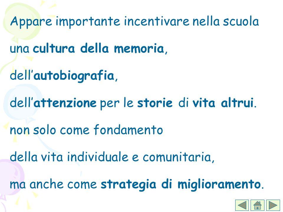 Appare importante incentivare nella scuola una cultura della memoria, dellautobiografia, dellattenzione per le storie di vita altrui. non solo come fo