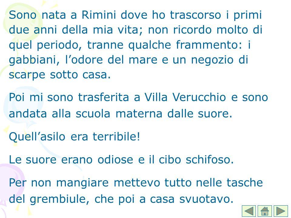 Sono nata a Rimini dove ho trascorso i primi due anni della mia vita; non ricordo molto di quel periodo, tranne qualche frammento: i gabbiani, lodore