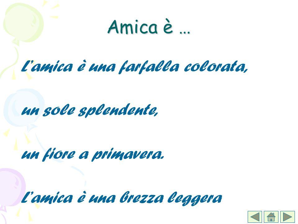 Lamica è una farfalla colorata, un sole splendente, un fiore a primavera. Lamica è una brezza leggera Amica è …