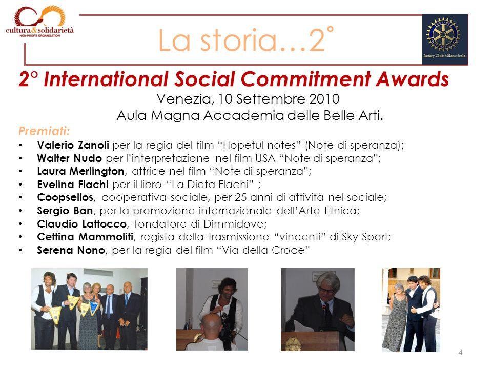 La storia…2˚ 2° International Social Commitment Awards Venezia, 10 Settembre 2010 Aula Magna Accademia delle Belle Arti. Premiati: Valerio Zanoli per