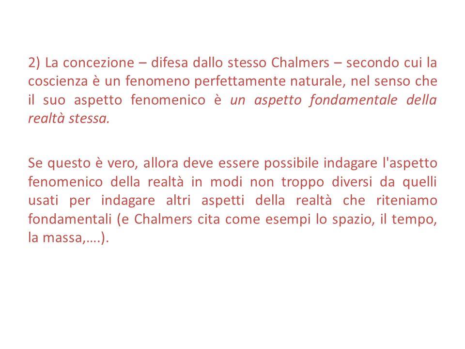 2) La concezione – difesa dallo stesso Chalmers – secondo cui la coscienza è un fenomeno perfettamente naturale, nel senso che il suo aspetto fenomeni