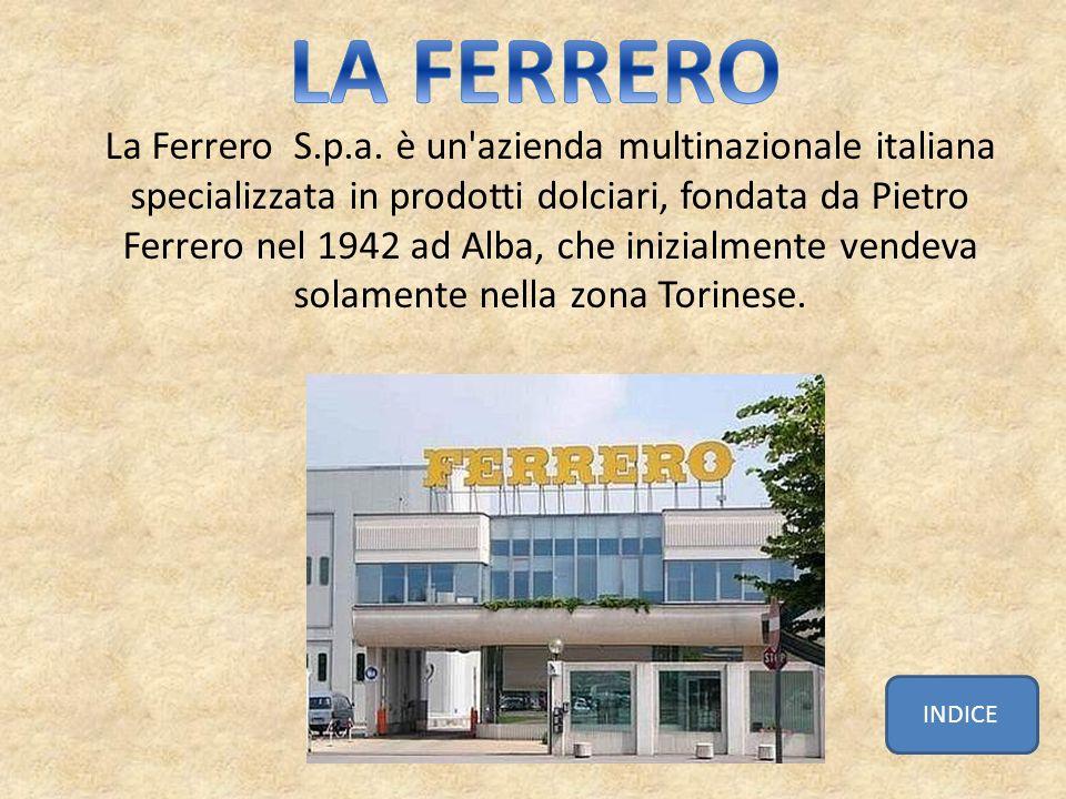 La Ferrero S.p.a. è un'azienda multinazionale italiana specializzata in prodotti dolciari, fondata da Pietro Ferrero nel 1942 ad Alba, che inizialment