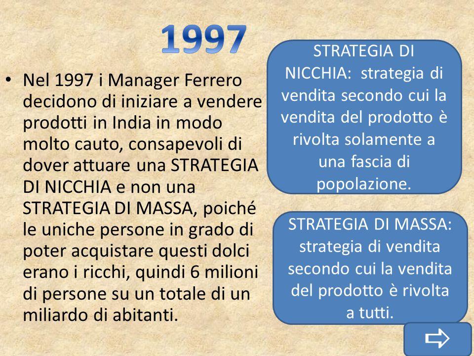 Nel 1997 i Manager Ferrero decidono di iniziare a vendere prodotti in India in modo molto cauto, consapevoli di dover attuare una STRATEGIA DI NICCHIA