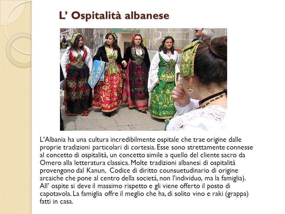L Ospitalità albanese L Ospitalità albanese L Albania ha una cultura incredibilmente ospitale che trae origine dalle proprie tradizioni particolari di cortesia.