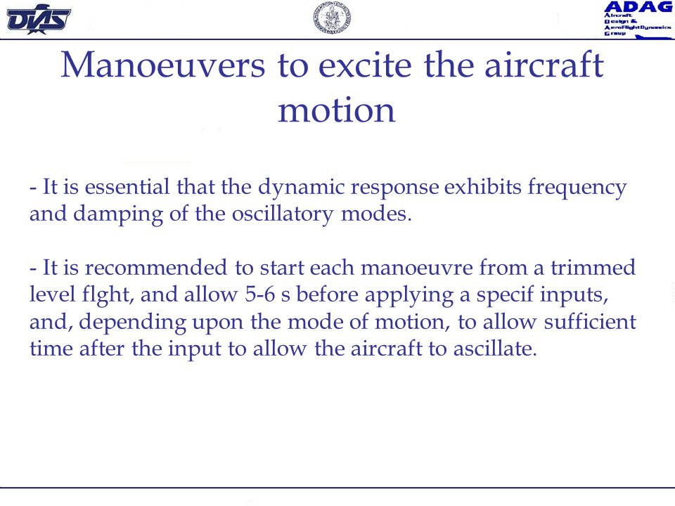 Manoeuvers to excite the aircraft motion - It is essential that the dynamic response exhibits frequency and damping of the oscillatory modes. - It is