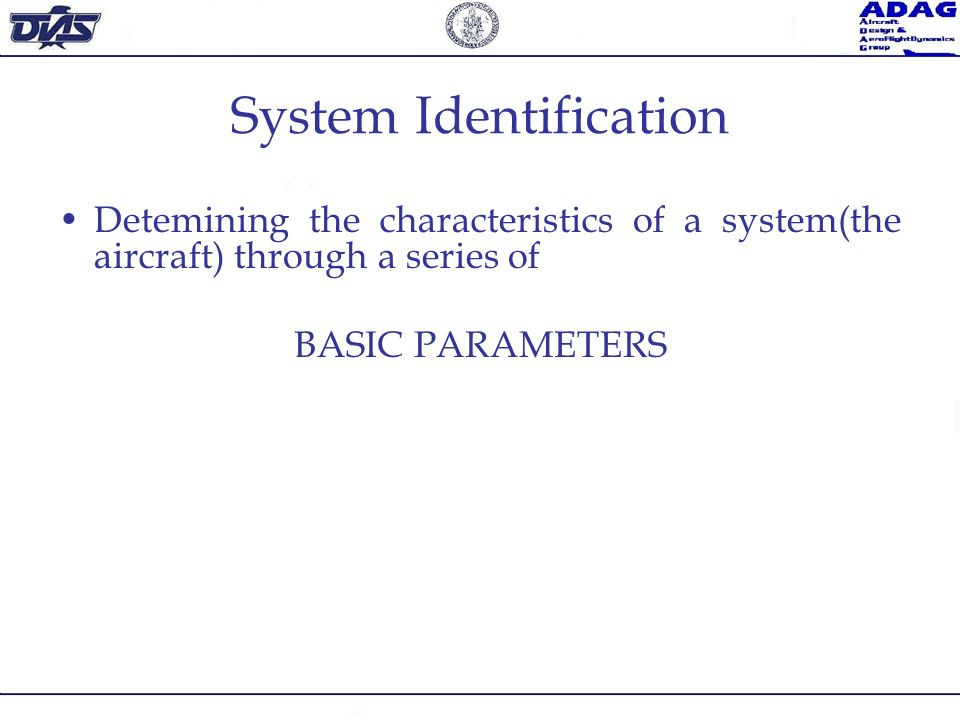 System Identification Detemining the characteristics of a system(the aircraft) through a series of BASIC PARAMETERS
