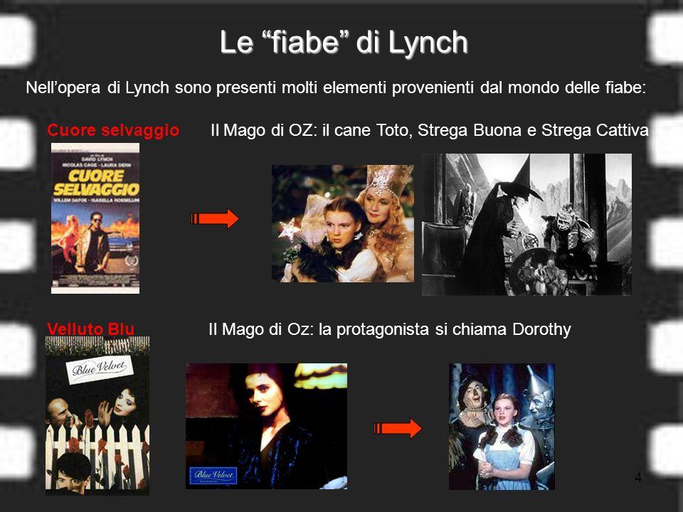 4 Le fiabe di Lynch Nellopera di Lynch sono presenti molti elementi provenienti dal mondo delle fiabe: Il Mago di OZ: il cane Toto, Strega Buona e Strega Cattiva Il Mago di Oz: la protagonista si chiama Dorothy Cuore selvaggio Velluto Blu