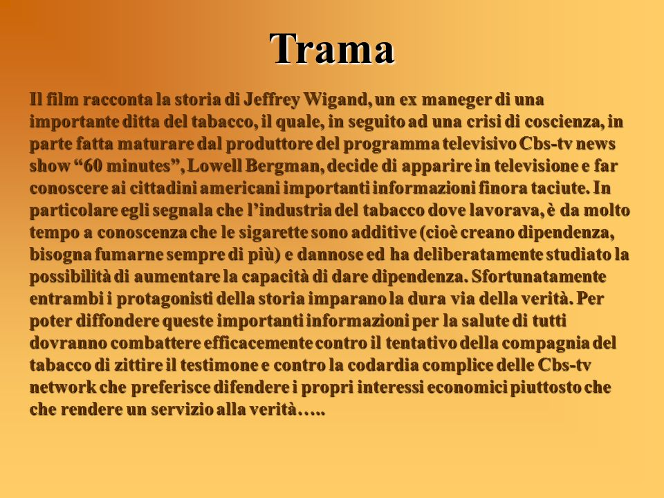 Trama Il film racconta la storia di Jeffrey Wigand, un ex maneger di una importante ditta del tabacco, il quale, in seguito ad una crisi di coscienza,