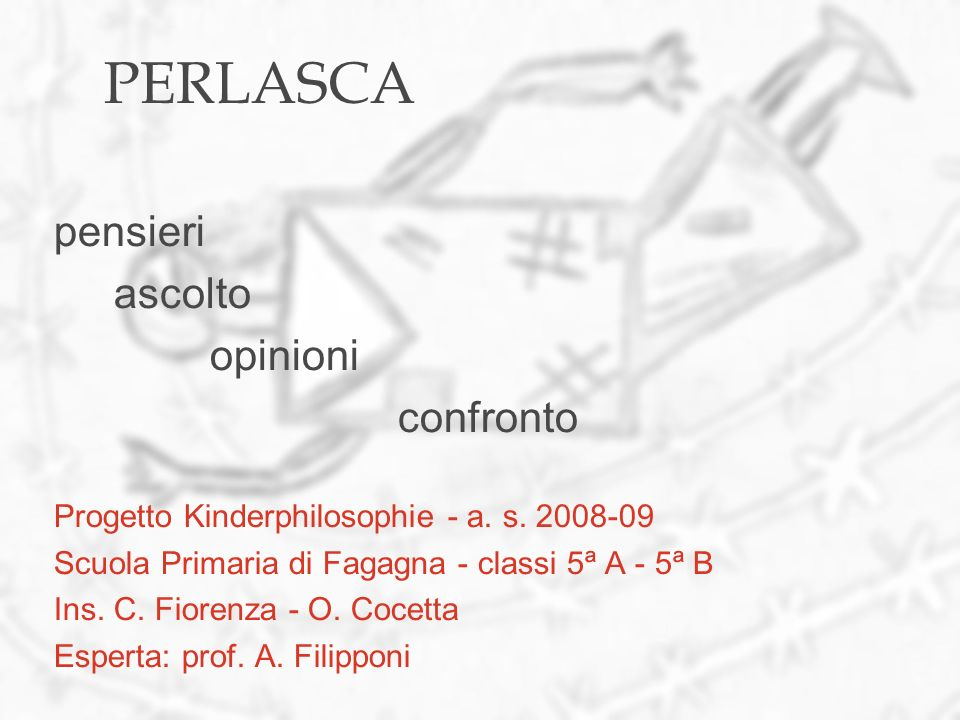 PERLASCA pensieri ascolto opinioni confronto Progetto Kinderphilosophie - a. s. 2008-09 Scuola Primaria di Fagagna - classi 5ª A - 5ª B Ins. C. Fioren
