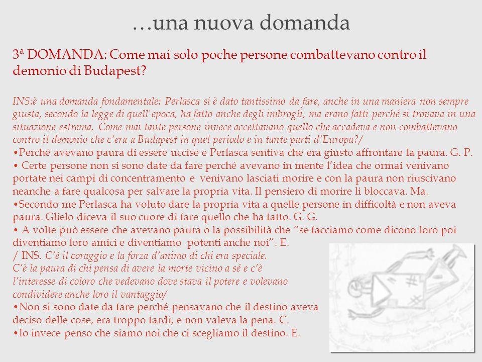 …una nuova domanda 3ª DOMANDA: Come mai solo poche persone combattevano contro il demonio di Budapest? INS:è una domanda fondamentale: Perlasca si è d