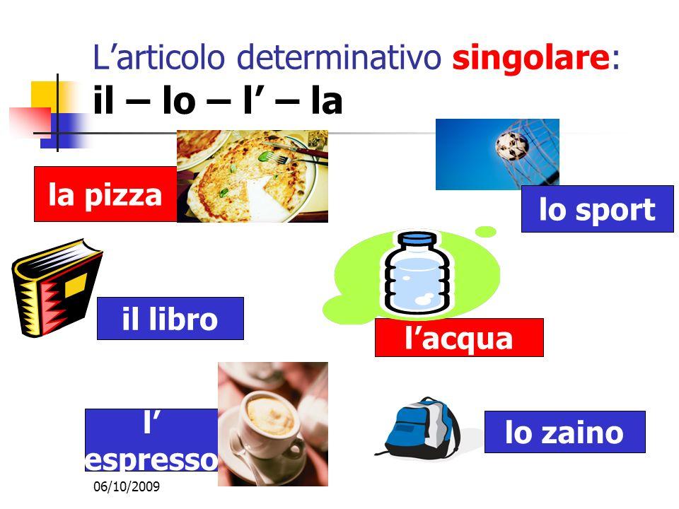 06/10/2009 Larticolo determinativo singolare: il – lo – l – la lo zaino lo sport il libro l espresso la pizza lacqua