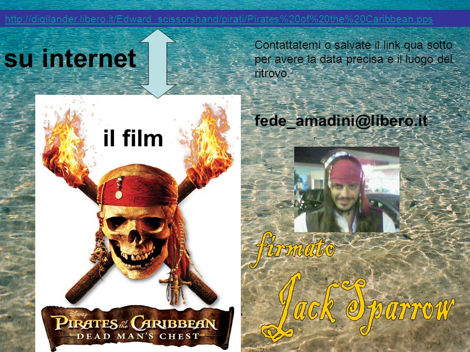 http://digilander.libero.it/Edward_scissorshand/pirati/Pirates%20of%20the%20Caribbean.pps su internet Contattatemi o salvate il link qua sotto per ave