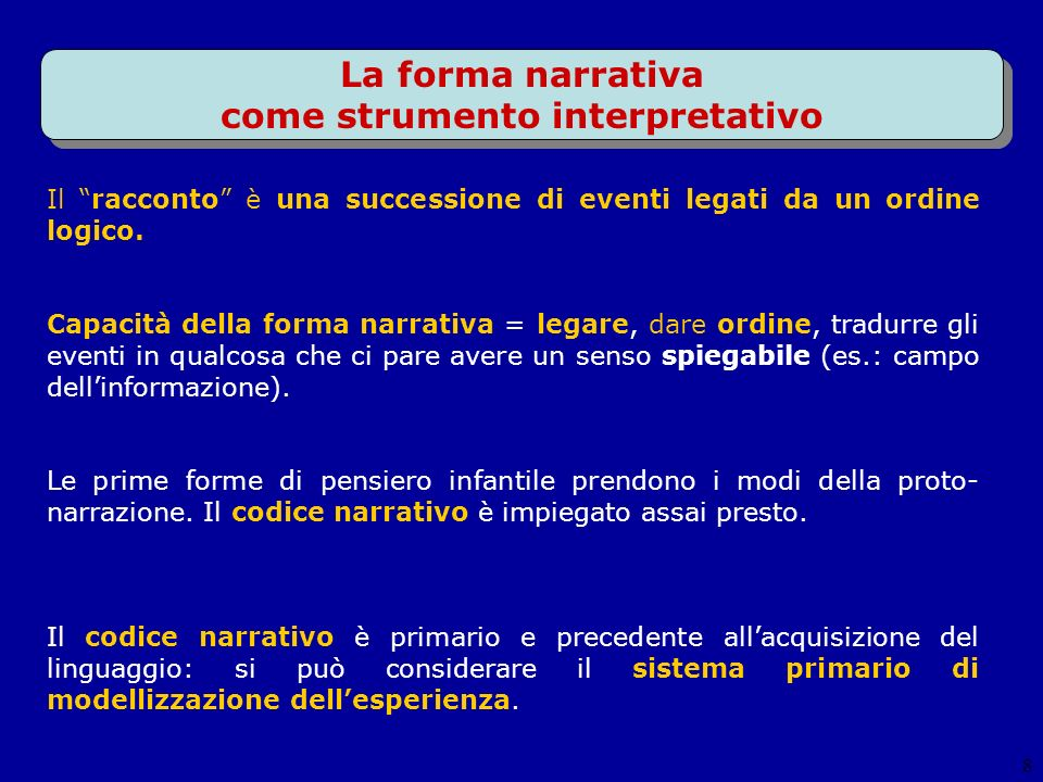 8 La forma narrativa come strumento interpretativo Il racconto è una successione di eventi legati da un ordine logico. Capacità della forma narrativa