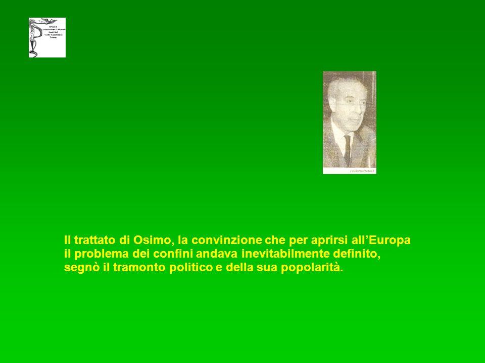 Il trattato di Osimo, la convinzione che per aprirsi allEuropa il problema dei confini andava inevitabilmente definito, segnò il tramonto politico e della sua popolarità.