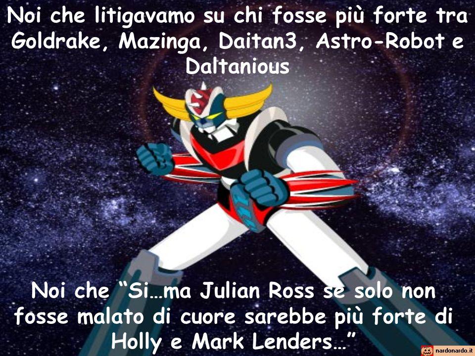 Noi che litigavamo su chi fosse più forte tra Goldrake, Mazinga, Daitan3, Astro-Robot e Daltanious Noi che Si…ma Julian Ross se solo non fosse malato