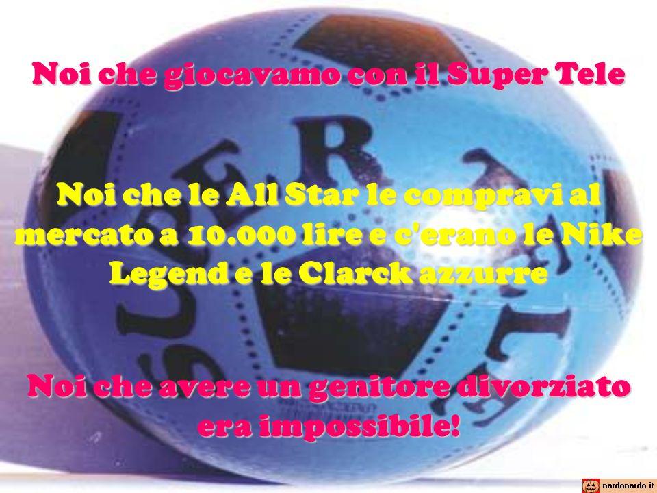Noi che giocavamo con il Super Tele Noi che le All Star le compravi al mercato a 10.000 lire e c'erano le Nike Legend e le Clarck azzurre Noi che aver
