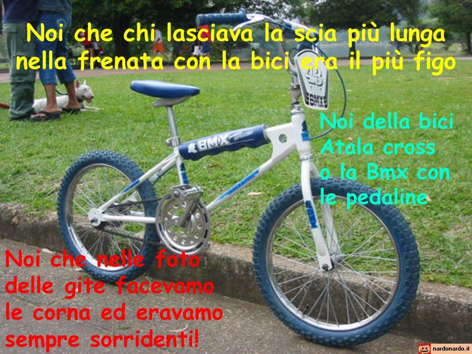 Noi che chi lasciava la scia più lunga nella frenata con la bici era il più figo Noi della bici Atala cross o la Bmx con le pedaline Noi che nelle fot