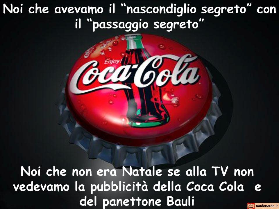 Noi che avevamo il nascondiglio segreto con il passaggio segreto Noi che non era Natale se alla TV non vedevamo la pubblicità della Coca Cola e del pa